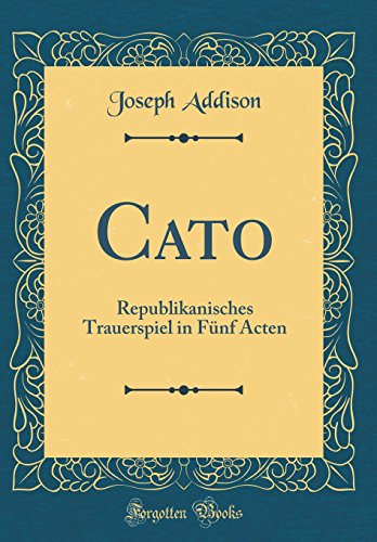Cato: Republikanisches Trauerspiel in Fünf Acten (Classic Reprint)