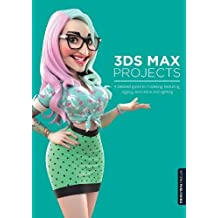 3ds Max Projects: A Detailed Guide to Modeling, Texturing, Rigging, Animation and Lighting