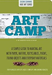 Art Camp: A Simple Guide to Making Art with Paper, Nature, Recyclables, Paint, Found Objects and Everyday Materials: 52 Art Adventures for Kids to Explore