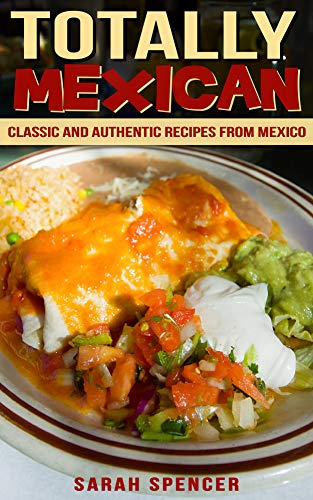 Totally Mexican: Classic and Authentic Recipes from Mexico (English Edition) de [Spencer