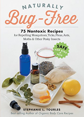 Naturally Bug-Free: 75 Nontoxic Recipes for Repelling Mosquitoes, Ticks, Fleas, Ants, Moths & Other Pesky Insects (English Edition) -