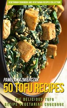 50 Tofu Recipes - The Delicious Tofu Recipe Vegetarian Cookbook (Vegetarian Cookbook and Vegetarian Recipes Collection 17) (English Edition) par [Kazmierczak, Pamela]