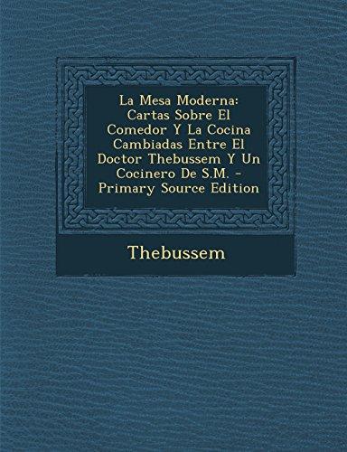 La Mesa Moderna: Cartas Sobre El Comedor Y La Cocina Cambiadas Entre El Doctor Thebussem Y Un Cocinero De S.M. - Primary Source Edition
