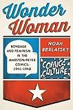 Wonder Woman: Bondage and Feminism in the Marston/Peter Comics, 1941-1948 (Comics Culture) by Noah Berlatsky(2015-01-02)