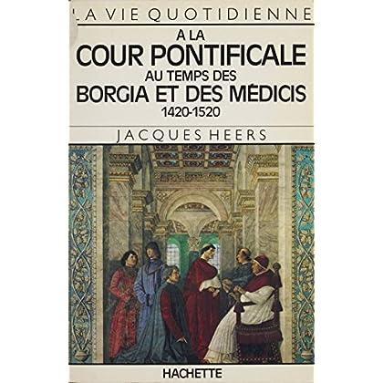 La vie quotidienne à la cour pontificale au temps des Borgia et des Médicis: 1420-1520