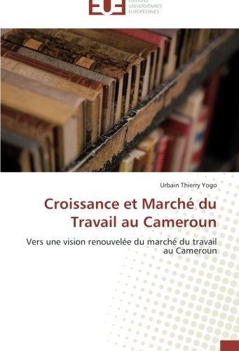 Croissance et March?? du Travail au Cameroun: Vers une vision renouvel??e du march?? du travail au Cameroun by Urbain Thierry Yogo (2012-09-13)
