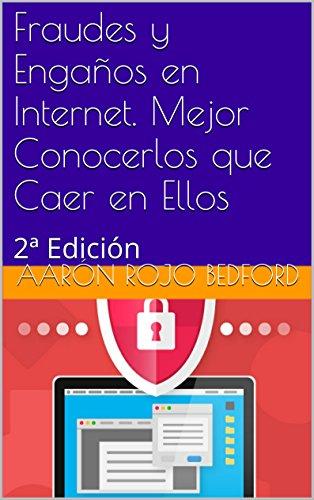 Fraudes y Engaños en Internet. Mejor Conocerlos que Caer en Ellos: 2ª Edición por Aarón Rojo Bedford