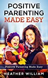 Positive Parenting Made Easy: Instructions and Tips for Practicing These Principles When Raising Your Children ((Positive Discipline Guide for Toddlers, Preschoolers, Children and Teens) Book 1)