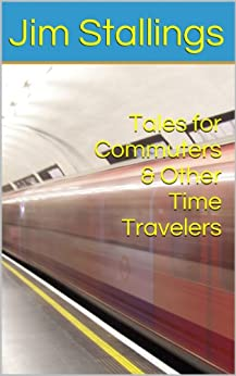 Tales for Commuters & Other Time Travelers by [Stallings, Jim]