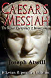 Caesar's Messiah: The Roman Conspiracy to Invent Jesus:Flavian Signature Edition (English Edition)