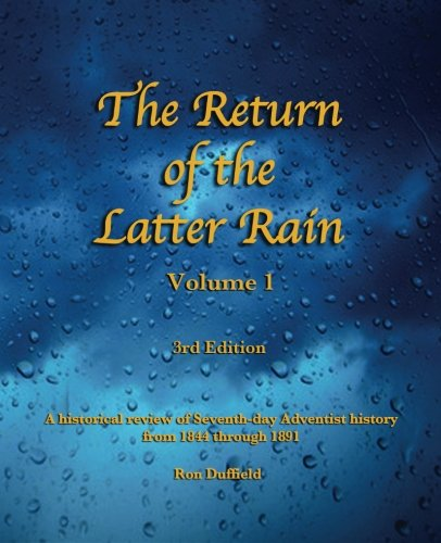 The Return of the Latter Rain (volume 1, 3rd edition): A historical review of Seventh-day Adventist history from 1844 through 1891