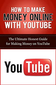How to Make Money Online with YouTube: The Ultimate Honest Guide for Making Money on YouTube (YouTube Videos, YouTube Marketing Guides, Social Media Business, Making Money Online) by [Lincoln, Caesar, Branson, Elliott]