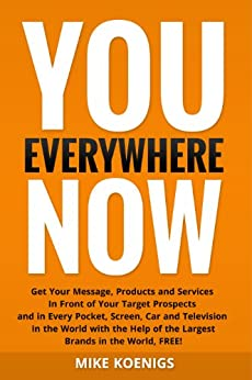 You Everywhere Now: Get Your Message, Products and Services In Front of Your Target Prospects and in Every Pocket, Screen, Car and Television In The World ... Help of the Largest Brands (English Edition) par [Koenigs, Mike]