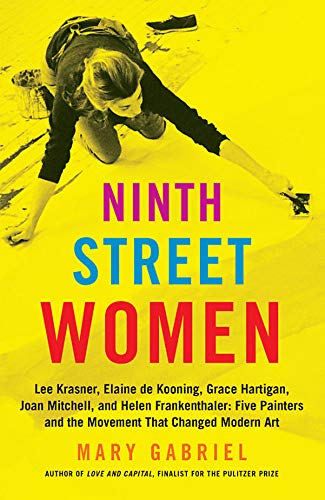 Ninth Street Women: Lee Krasner, Elaine de Kooning, Grace Hartigan, Joan Mitchell, and Helen Frankenthaler: Five Painters and the Movement That Changed Modern Art por Mary Gabriel