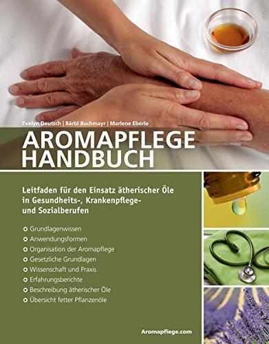 Aromapflege Handbuch: Leitfaden für den Einsatz ätherischer Öle in Gesundheits-, Krankenflege- und Sozialberufen