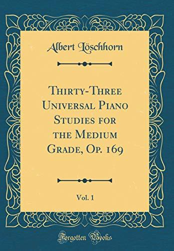 Thirty-Three Universal Piano Studies for the Medium Grade, Op. 169, Vol. 1 (Classic Reprint) por Albert Löschhorn