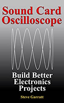 Sound Card Oscilloscope: Build Better Electronics Projects (DIY Electronics Book 1) (English Edition) di [Garratt, Steve]