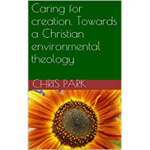Caring for creation. Towards a Christian environmental theology