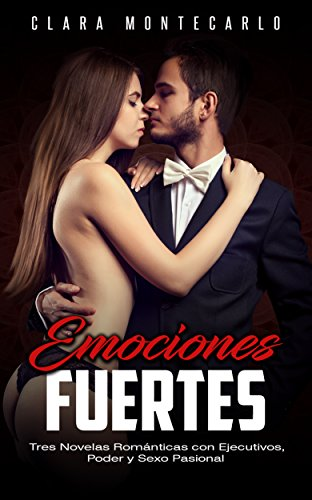 Emociones Fuertes: Tres Novelas Románticas con Ejecutivos, Poder y Sexo Pasional (Colección de Romance) por Clara Montecarlo