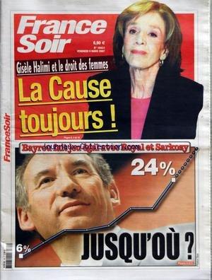 FRANCE SOIR [No 19431] du 09/03/2007 - GISELE HALIMI ET LE DROIT DES FEMMES - LA CAUSE TOUJOURS - BAYROU FAIT JEU EGAL AVEC ROYAL ET SARKOZY - 6% - 24% JUSQU'OU