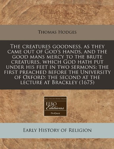 The creatures goodness, as they came out of God's hands, and the good mans mercy to the brute creatures, which God hath put under his feet in two ... the second at the lecture at Brackley (1675)