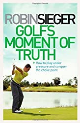 Golf's Moment of Truth: How to Play Under Pressure and Conquer the Choke Point by Robin Sieger (2012-04-01)