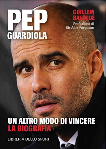 Pep Guardiola. Un altro modo di vincere. La biografia