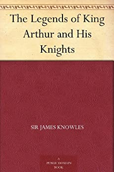 The Legends of King Arthur and His Knights (English Edition) par [Knowles, Sir James]