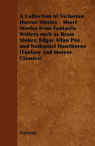 A Collection of Victorian Horror Stories - Short Stories from Fantastic Writers Such as Bram Stoker, Edgar Allan Poe and Nathaniel Hawthorne (Fantasy and Horror Classics)