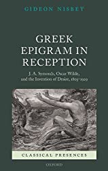 Greek Epigram in Reception: J. A. Symonds, Oscar Wilde, and the Invention of Desire, 1805-1929 (Classical Presences)