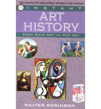 [(Instant Art History: From Cave Art to Pop Art )] [Author: Walter Robinson] [Feb-1995]