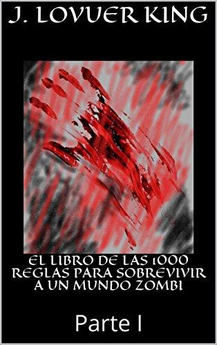 EL LIBRO DE LAS 1000 REGLAS PARA SOBREVIVIR A UN MUNDO ZOMBI: Parte I por J. LOVUER KING