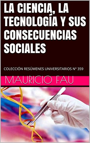 LA CIENCIA, LA TECNOLOGÍA Y SUS CONSECUENCIAS SOCIALES: COLECCIÓN RESÚMENES UNIVERSITARIOS Nº 359 por Mauricio Fau