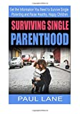 Surviving Single Parenthood: Get the Information You Need to Survive Single Parenting and Raise Healthy, Happy Children