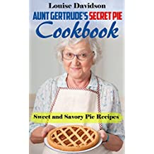 Aunt Gertrude's Secret Pie Cookbook: Sweet and Savory Pie Recipes (English Edition)