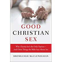 Good Christian Sex: Why Chastity Isn't the Only Option-And Other Things the Bible Says About Sex