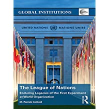 The League of Nations: Enduring Legacies of the First Experiment at World Organization (Global Institutions)
