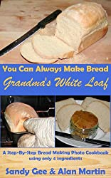 Grandma's White Loaf: A Step-By-Step Bread Making Photo Cookbook Using Only 4 Ingredients (You Can Always Make Bread 1) (English Edition)