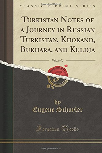 Turkistan Notes of a Journey in Russian Turkistan, Khokand, Bukhara, and Kuldja, Vol. 2 of 2 (Classic Reprint)