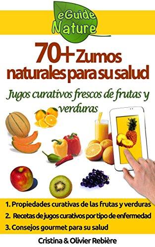 70+ Zumos naturales para su salud: jugos curativos frescos de frutas y verduras (eGuide Nature nº 1) por Cristina Rebière