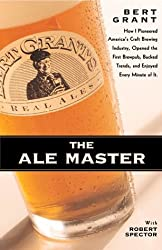 The Ale Master: How I Pioneered America's Craft Brewing Industry, Opened the First Brewpub, Bucked Trends, and Enjoyed Every Minute of It by Bert Grant (1998-10-02)