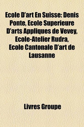 Ecole D'Art En Suisse: Denis Ponte, Ecole Superieure D'Arts Appliques de Vevey, Ecole-Atelier Rudra, Ecole Cantonale D'Art de Lausanne