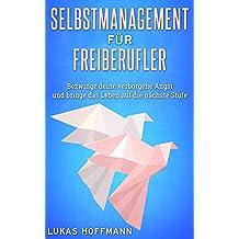 Selbstmanagement für Freiberufler: Bezwinge deine verborgene Angst und bringe das Leben auf die nächste Stufe