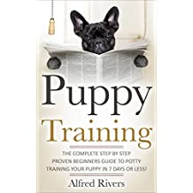 Puppy Training: The Complete Step by Step Beginners Guide To Potty Training Your Puppy in 7 days or less! (House training, Dog Training, Crate Training, Puppy trainings)