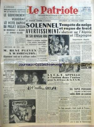 PATRIOTE (LE) [No 1964] du 31/01/1951 - A L'ASSEMBLEE APRES AVOIR ENTERRE L'AUGMENTATION DE LA RETRAITE DES VIEUX LE GOUVERNEMENT VOUDRAIT LE VOTE RAPIDE DU PROJET DESSON QUI INDEMNISERAIT 3 MILLIARDS LES JOURNAUX KOLLABOS - IDENTITE DE VUE SIC M RENE PLEVEN A WASHINGTON ALIGNEMENT TOTAL SUR LA POLITIQUE YANKEE SURARMEMENT - LES FEDERATIONS CGT ET FO APPELLENT LES MINEURS DE LA LOIRE A CESSER LE TRAVAIL A PARTIR DU 1ER FEVRIER - POUR SE VENGER IL AVAIT OFFERT A SON RIVAL DES BOTTES EXPLOSIVES