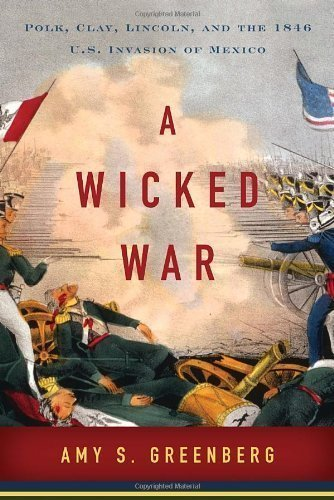 A Wicked War: Polk, Clay, Lincoln, and the 1846 U.S. Invasion of Mexico (Edition First Edition) by Greenberg, Amy S. [Hardcover(2012¡ê?]