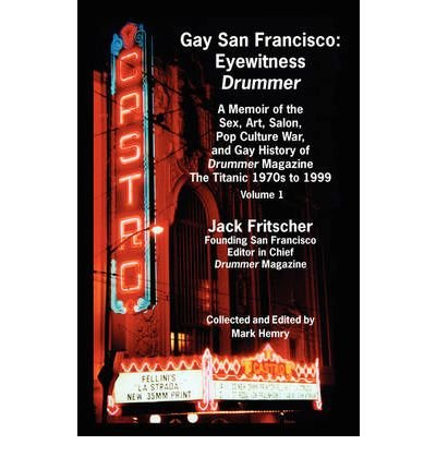 [( Gay San Francisco: Eyewitness Drummer Vol. 1 - A Memoir of the Sex, Art, Salon, Pop Culture War, and Gay History of Drummer Magazine: The Titanic 1970s to 1999 )] [by: Jack Fritscher] [May-2007]