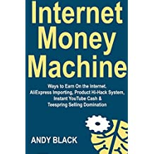 Internet Money Machine: Ways to Earn On the Internet. AliExpress Importing, Product Hi-Hack System, Instant YouTube Cash & Teespring Selling Domination (English Edition)