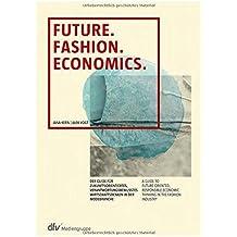 Future. Fashion. Economics.: Der Guide für zukunftsorientiertes, verantwortungsbewusstes Wirtschaftsdenken in der Modebranche - A guide to ... economic thinking in the fashion industry