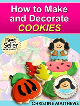 How to Make and Decorate Cookies (Cake Decorating for Beginners Book 3) (English Edition) de [Matthews, Christine]